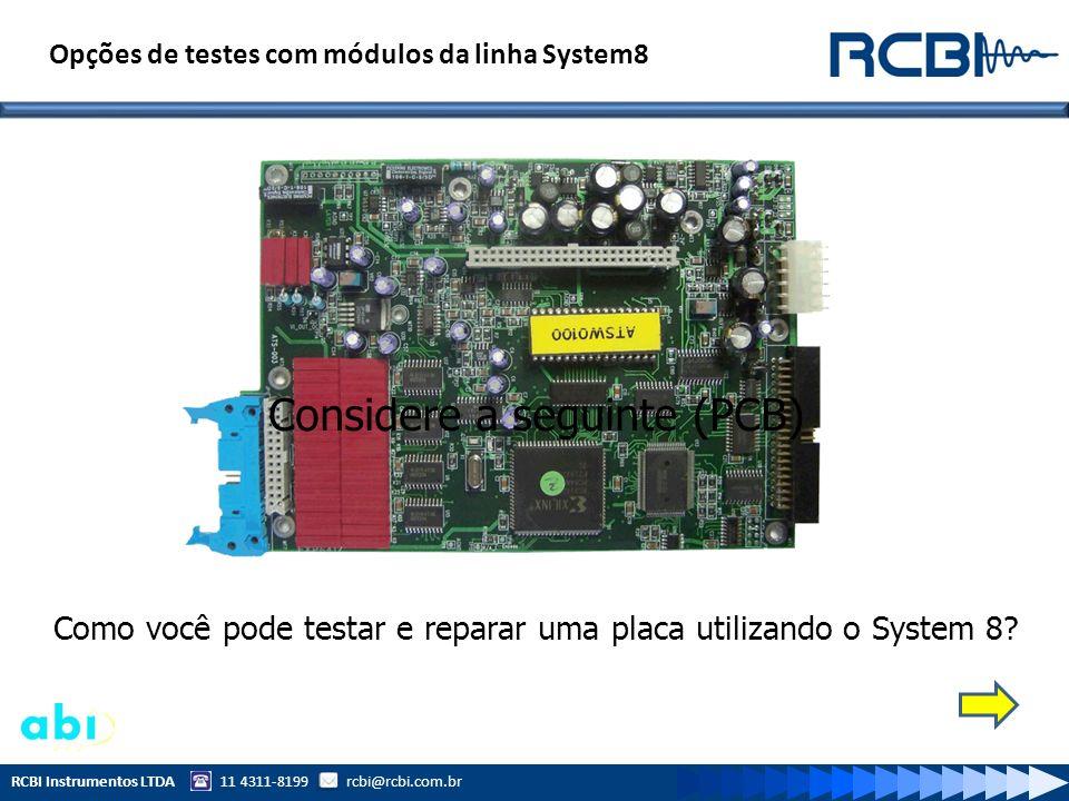 RCBI Instrumentos LTDA 11 4311-8199 rcbi@rcbi.com.br Considere a seguinte (PCB) Como você pode testar e reparar uma placa utilizando o System 8? Opçõe