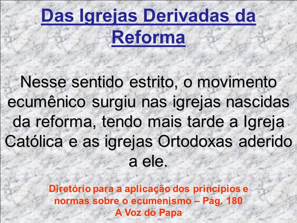 Das Igrejas Derivadas da Reforma Nesse sentido estrito, o movimento ecumênico surgiu nas igrejas nascidas da reforma, tendo mais tarde a Igreja Católi