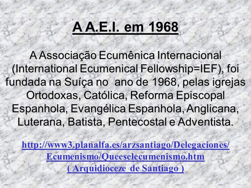 A A.E.I. em 1968 A Associação Ecumênica Internacional (International Ecumenical Fellowship=IEF), foi fundada na Suíça no ano de 1968, pelas igrejas Or