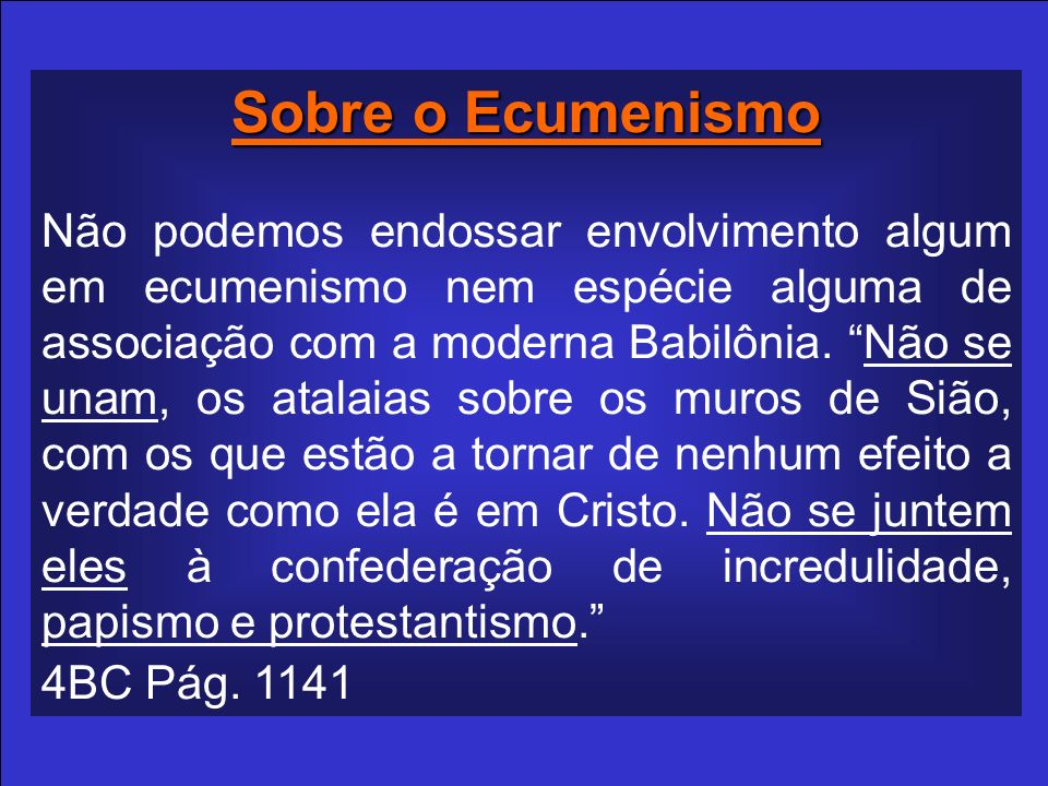 Sobre o Ecumenismo Não podemos endossar envolvimento algum em ecumenismo nem espécie alguma de associação com a moderna Babilônia. Não se unam, os ata