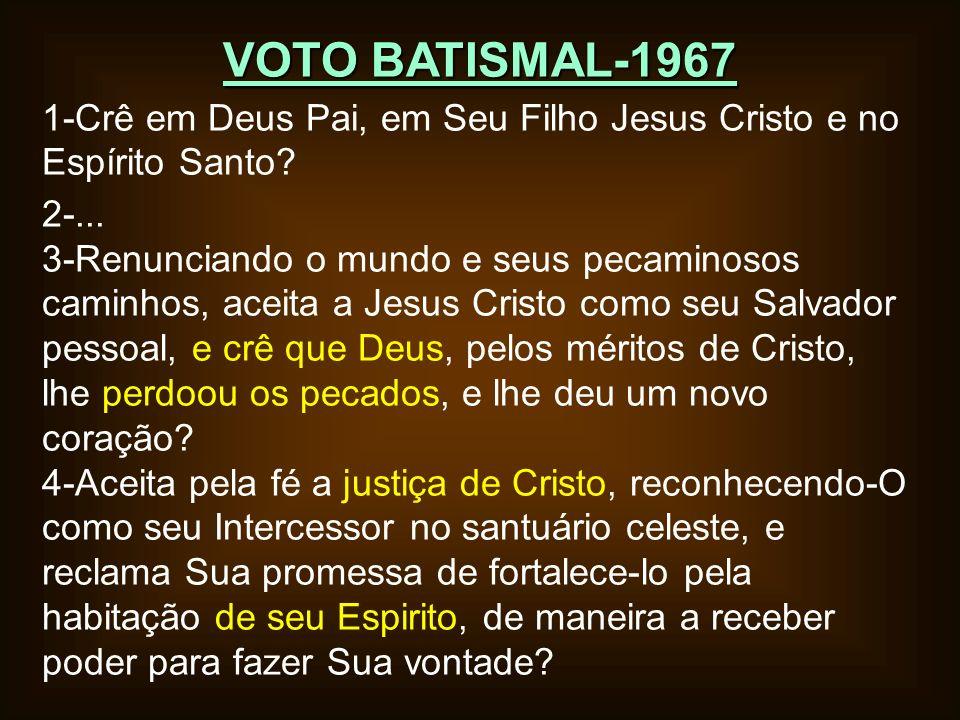 VOTO BATISMAL-1967 1-Crê em Deus Pai, em Seu Filho Jesus Cristo e no Espírito Santo? 2-... 3-Renunciando o mundo e seus pecaminosos caminhos, aceita a