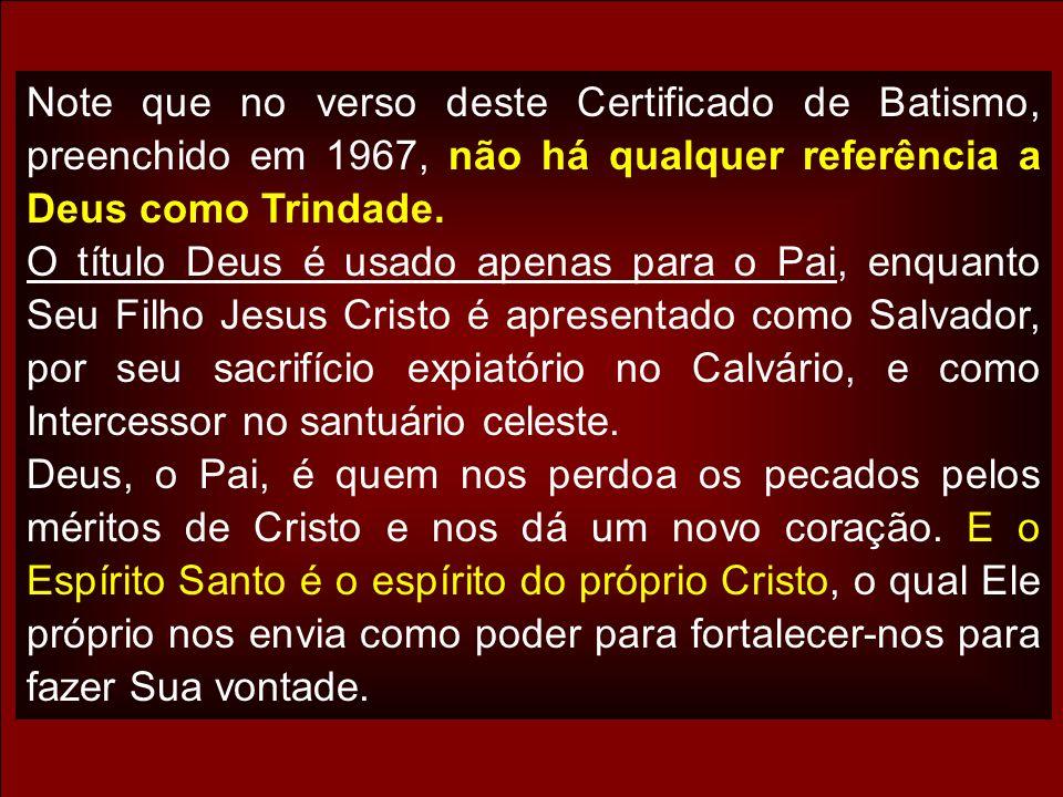 Note que no verso deste Certificado de Batismo, preenchido em 1967, não há qualquer referência a Deus como Trindade. O título Deus é usado apenas para