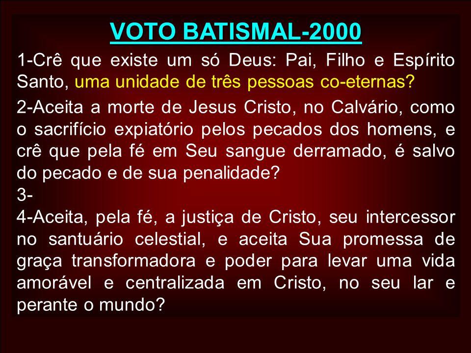 VOTO BATISMAL-2000 1-Crê que existe um só Deus: Pai, Filho e Espírito Santo, uma unidade de três pessoas co-eternas? 2-Aceita a morte de Jesus Cristo,