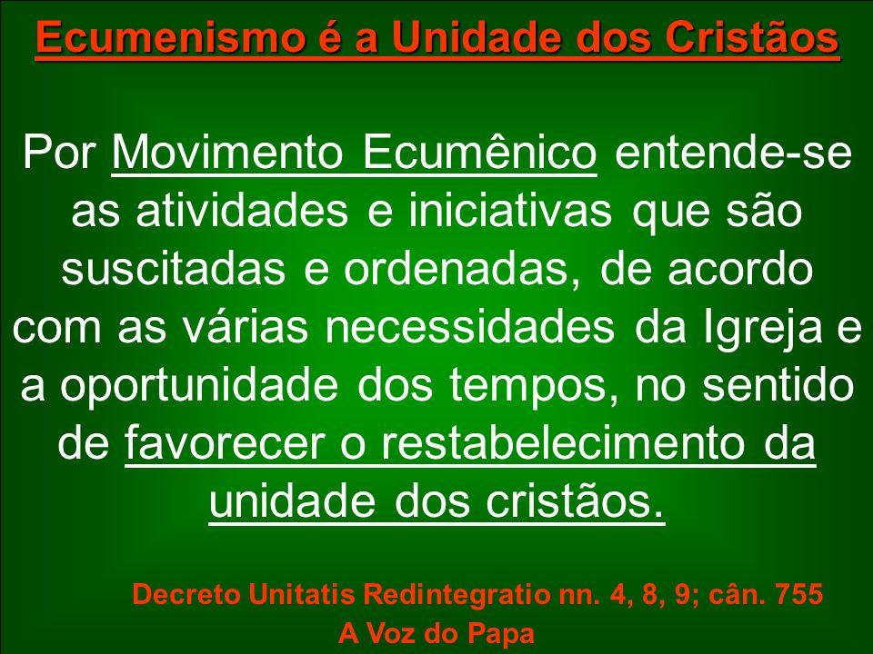 Ecumenismo é a Unidade dos Cristãos Por Movimento Ecumênico entende-se as atividades e iniciativas que são suscitadas e ordenadas, de acordo com as vá
