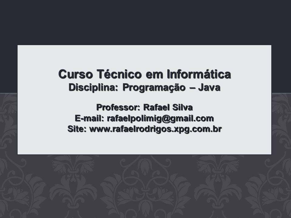 Curso Técnico em Informática Disciplina: Programação – Java Professor: Rafael Silva E-mail: rafaelpolimig@gmail.com Site: www.rafaelrodrigos.xpg.com.b