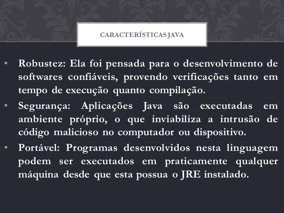 Robustez: Ela foi pensada para o desenvolvimento de softwares confiáveis, provendo verificações tanto em tempo de execução quanto compilação. Seguranç