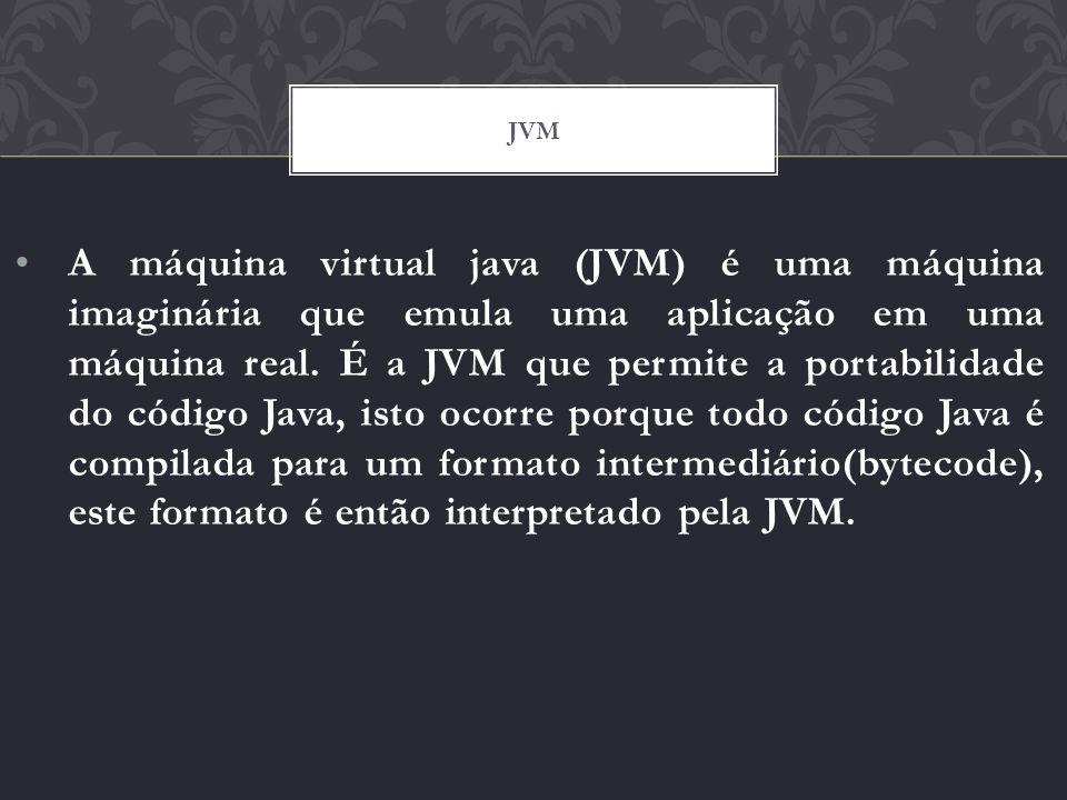 A máquina virtual java (JVM) é uma máquina imaginária que emula uma aplicação em uma máquina real. É a JVM que permite a portabilidade do código Java,