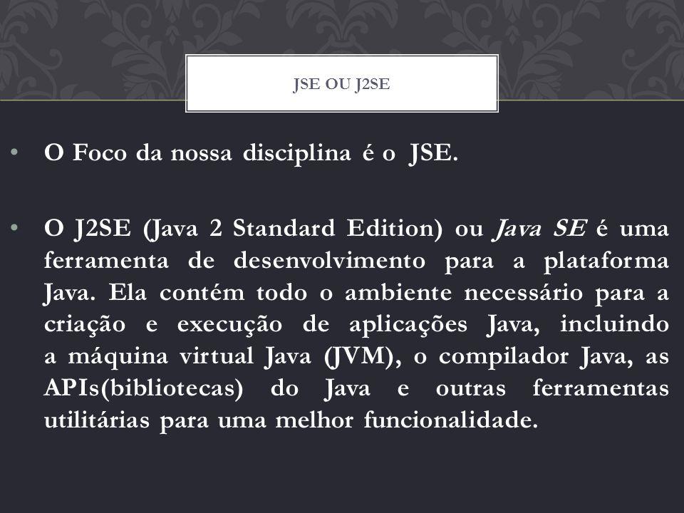 O Foco da nossa disciplina é o JSE. O J2SE (Java 2 Standard Edition) ou Java SE é uma ferramenta de desenvolvimento para a plataforma Java. Ela contém