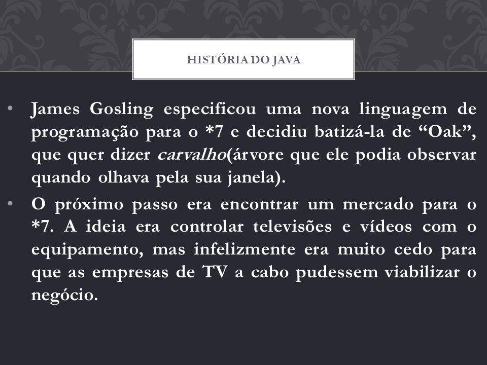 James Gosling especificou uma nova linguagem de programação para o *7 e decidiu batizá-la de Oak, que quer dizer carvalho(árvore que ele podia observa