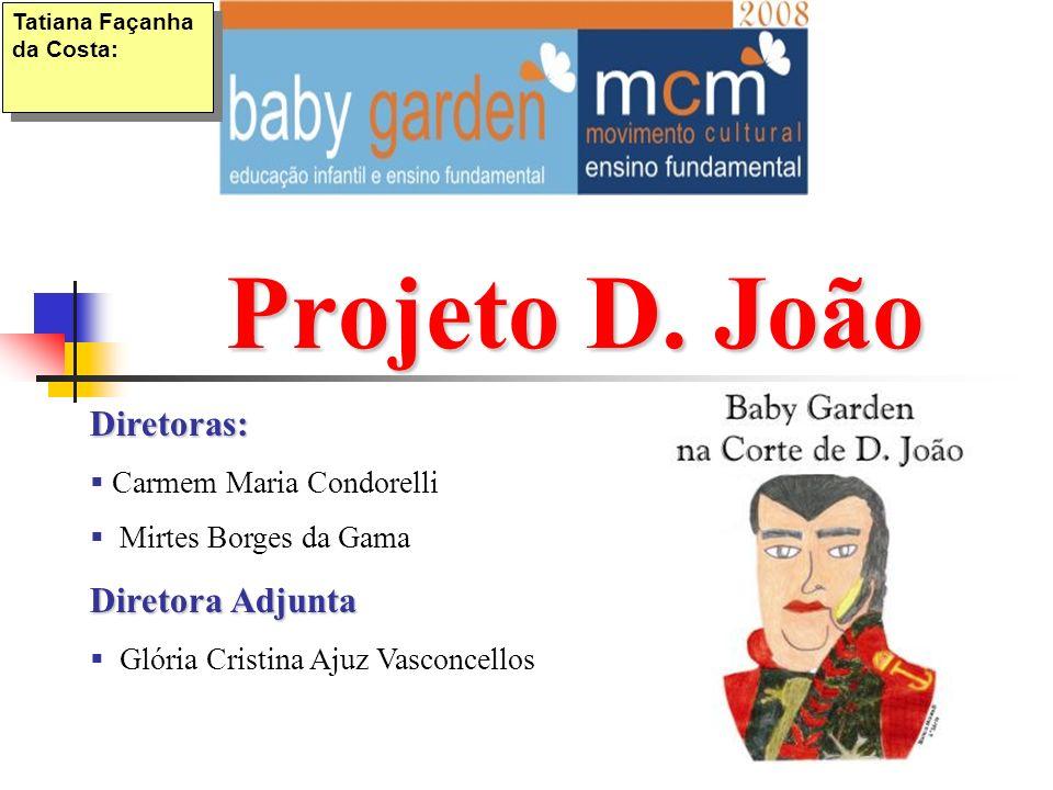 Projeto D. João Tatiana Façanha da Costa: Diretoras: Carmem Maria Condorelli Mirtes Borges da Gama Diretora Adjunta Glória Cristina Ajuz Vasconcellos