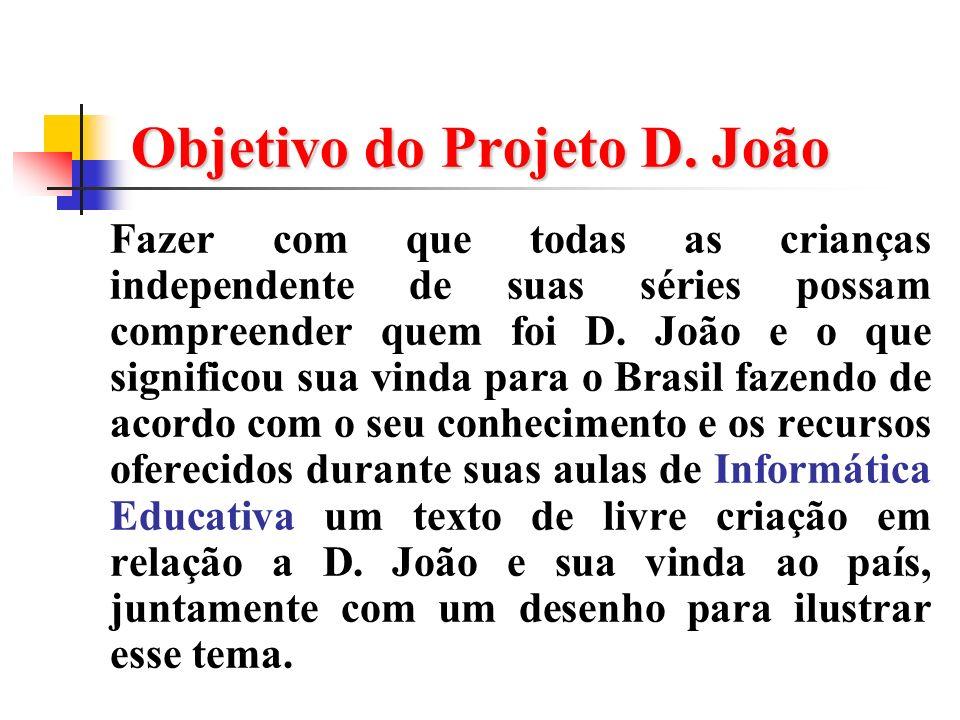 Objetivo do Projeto D. João Fazer com que todas as crianças independente de suas séries possam compreender quem foi D. João e o que significou sua vin