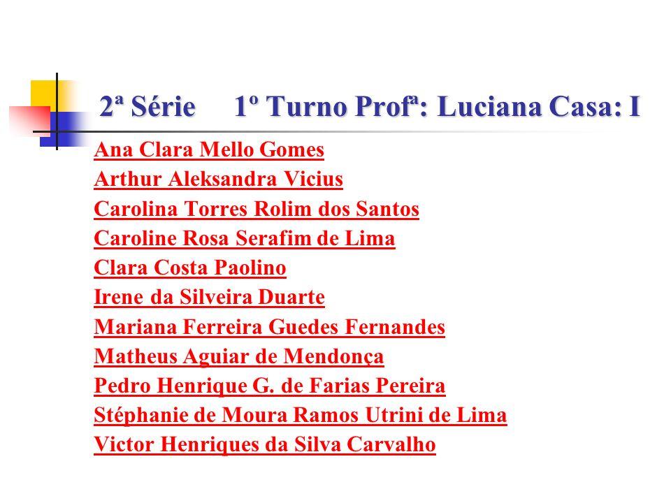 2ª Série1º Turno Profª: Luciana Casa: I Ana Clara Mello Gomes Arthur Aleksandra Vicius Carolina Torres Rolim dos Santos Caroline Rosa Serafim de Lima