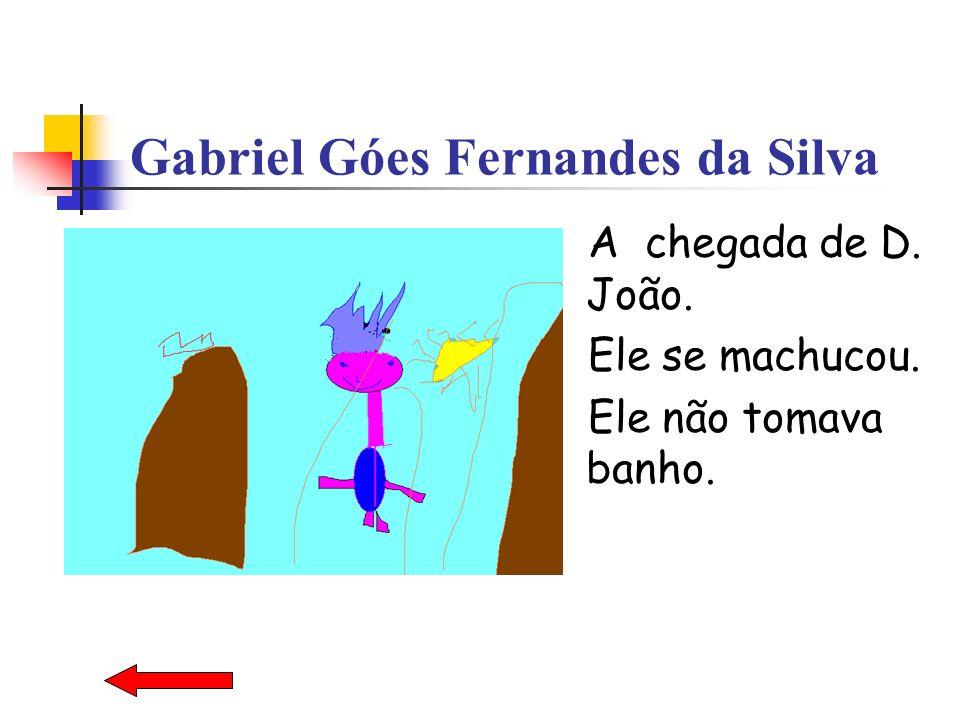 Gabriel Góes Fernandes da Silva A chegada de D. João. Ele se machucou. Ele não tomava banho.