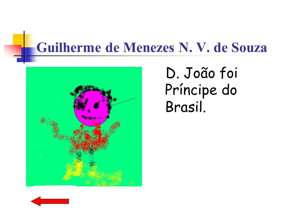 Guilherme de Menezes N. V. de Souza D. João foi Príncipe do Brasil.
