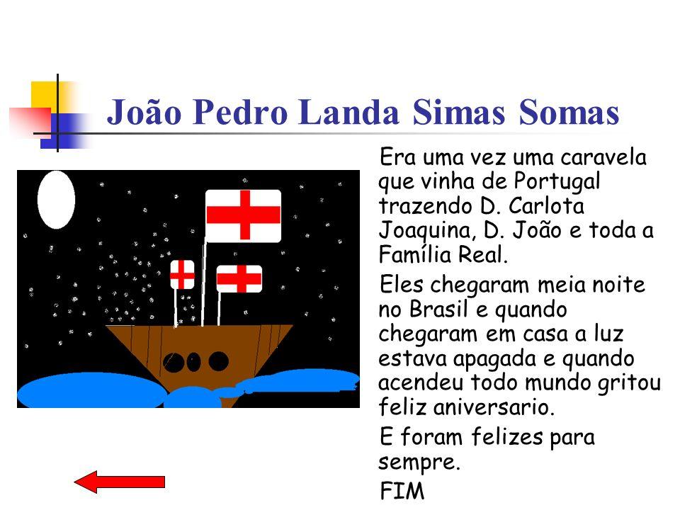 João Pedro Landa Simas Somas Era uma vez uma caravela que vinha de Portugal trazendo D. Carlota Joaquina, D. João e toda a Família Real. Eles chegaram