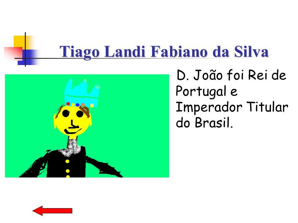 Tiago Landi Fabiano da Silva D. João foi Rei de Portugal e Imperador Titular do Brasil.
