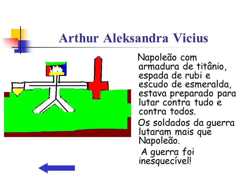 Arthur Aleksandra Vicius Napoleão com armadura de titânio, espada de rubi e escudo de esmeralda, estava preparado para lutar contra tudo e contra todo