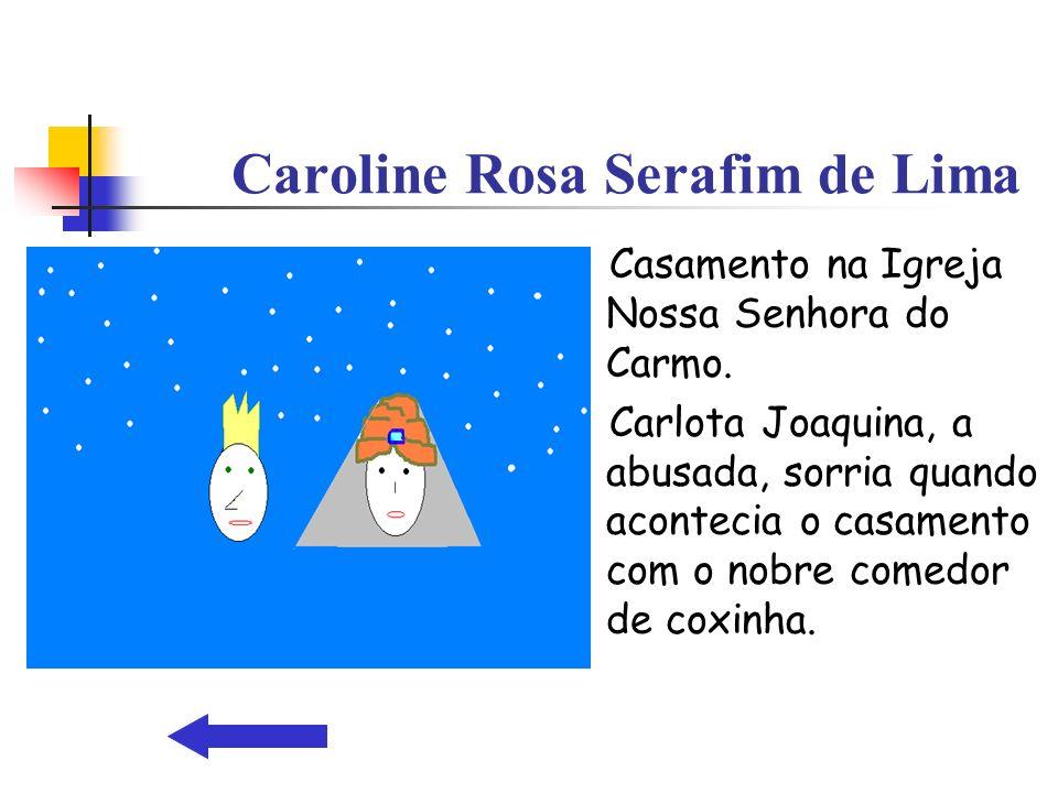 Casamento na Igreja Nossa Senhora do Carmo. Carlota Joaquina, a abusada, sorria quando acontecia o casamento com o nobre comedor de coxinha. Caroline