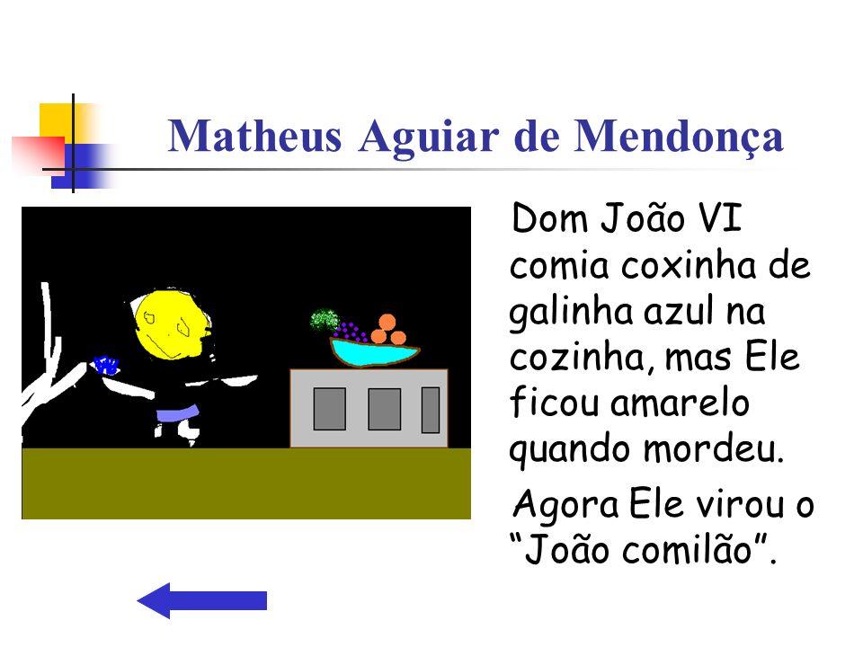 Matheus Aguiar de Mendonça Dom João VI comia coxinha de galinha azul na cozinha, mas Ele ficou amarelo quando mordeu. Agora Ele virou o João comilão.
