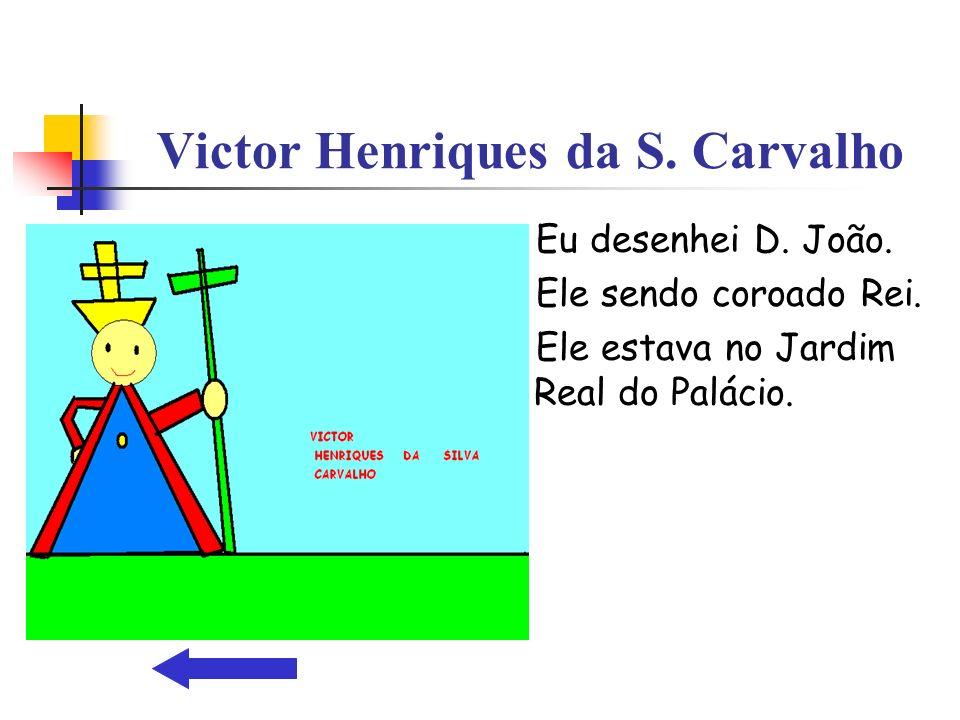 Victor Henriques da S. Carvalho Eu desenhei D. João. Ele sendo coroado Rei. Ele estava no Jardim Real do Palácio.