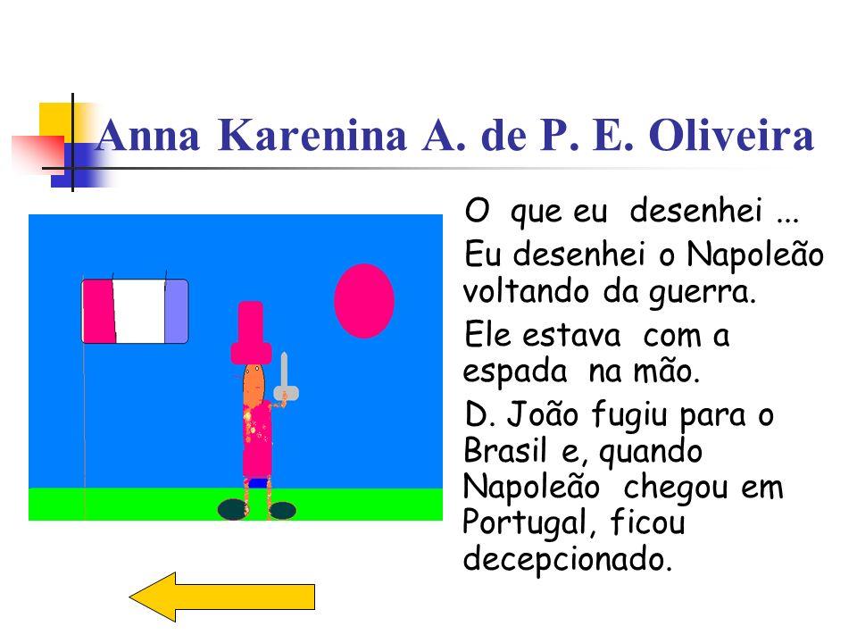 Anna Karenina A. de P. E. Oliveira O que eu desenhei... Eu desenhei o Napoleão voltando da guerra. Ele estava com a espada na mão. D. João fugiu para