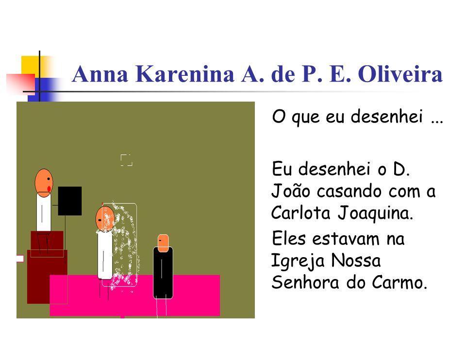 Anna Karenina A. de P. E. Oliveira O que eu desenhei... Eu desenhei o D. João casando com a Carlota Joaquina. Eles estavam na Igreja Nossa Senhora do
