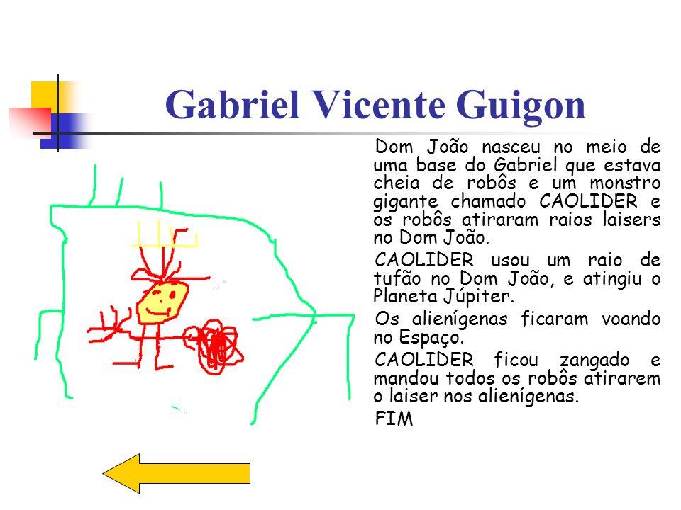 Gabriel Vicente Guigon Dom João nasceu no meio de uma base do Gabriel que estava cheia de robôs e um monstro gigante chamado CAOLIDER e os robôs atira
