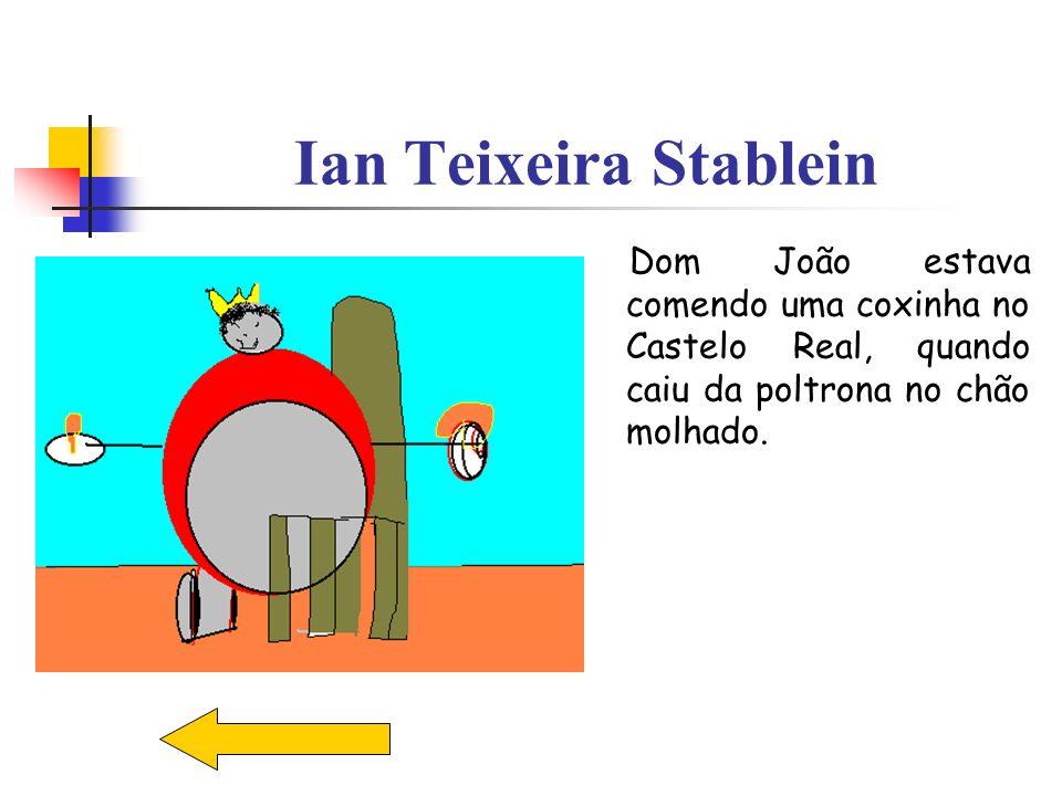 Ian Teixeira Stablein Dom João estava comendo uma coxinha no Castelo Real, quando caiu da poltrona no chão molhado.