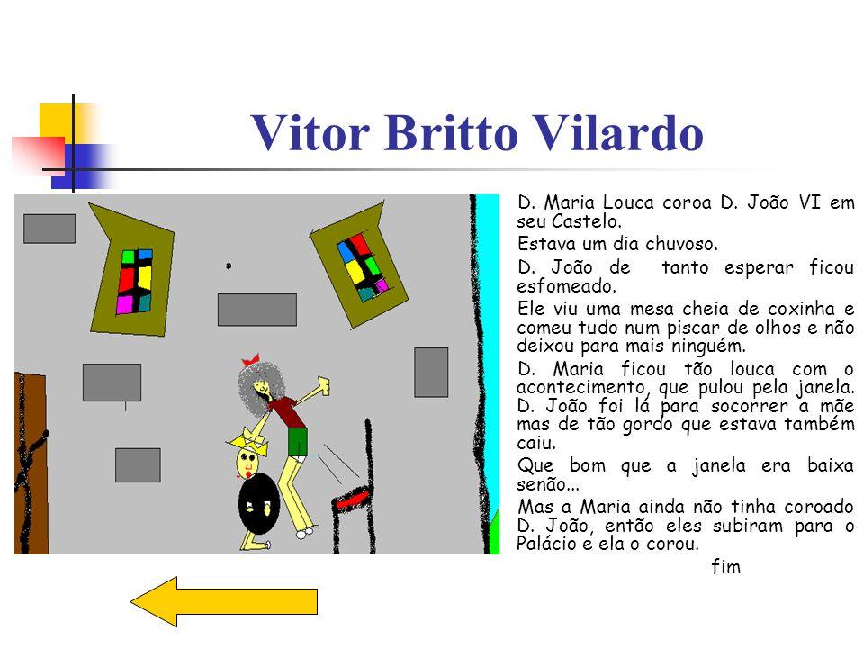 Vitor Britto Vilardo D. Maria Louca coroa D. João VI em seu Castelo. Estava um dia chuvoso. D. João de tanto esperar ficou esfomeado. Ele viu uma mesa