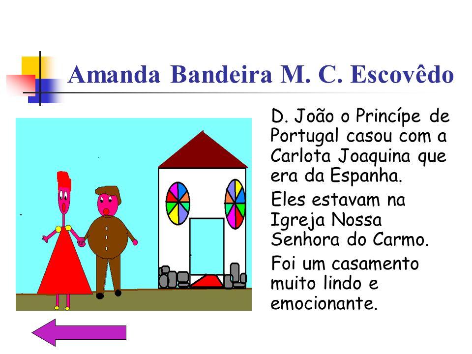 Amanda Bandeira M. C. Escovêdo D. João o Princípe de Portugal casou com a Carlota Joaquina que era da Espanha. Eles estavam na Igreja Nossa Senhora do