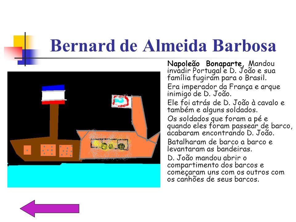 Bernard de Almeida Barbosa Napoleão Bonaparte, Mandou invadir Portugal e D. João e sua família fugiram para o Brasil. Era imperador da França e arque