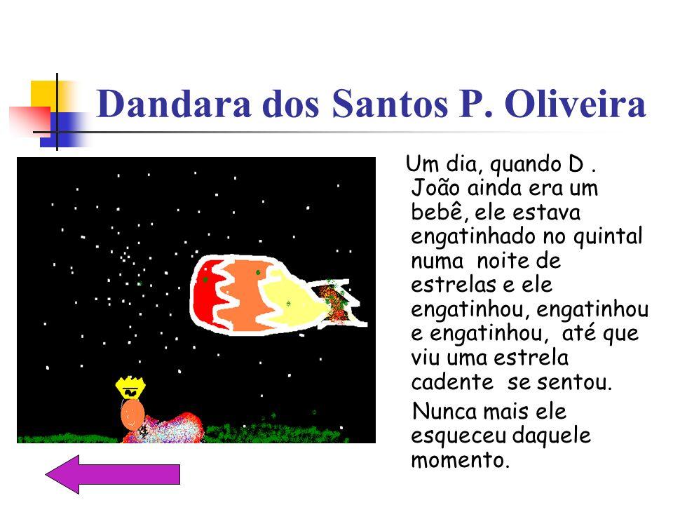 Dandara dos Santos P. Oliveira Um dia, quando D. João ainda era um bebê, ele estava engatinhado no quintal numa noite de estrelas e ele engatinhou, en