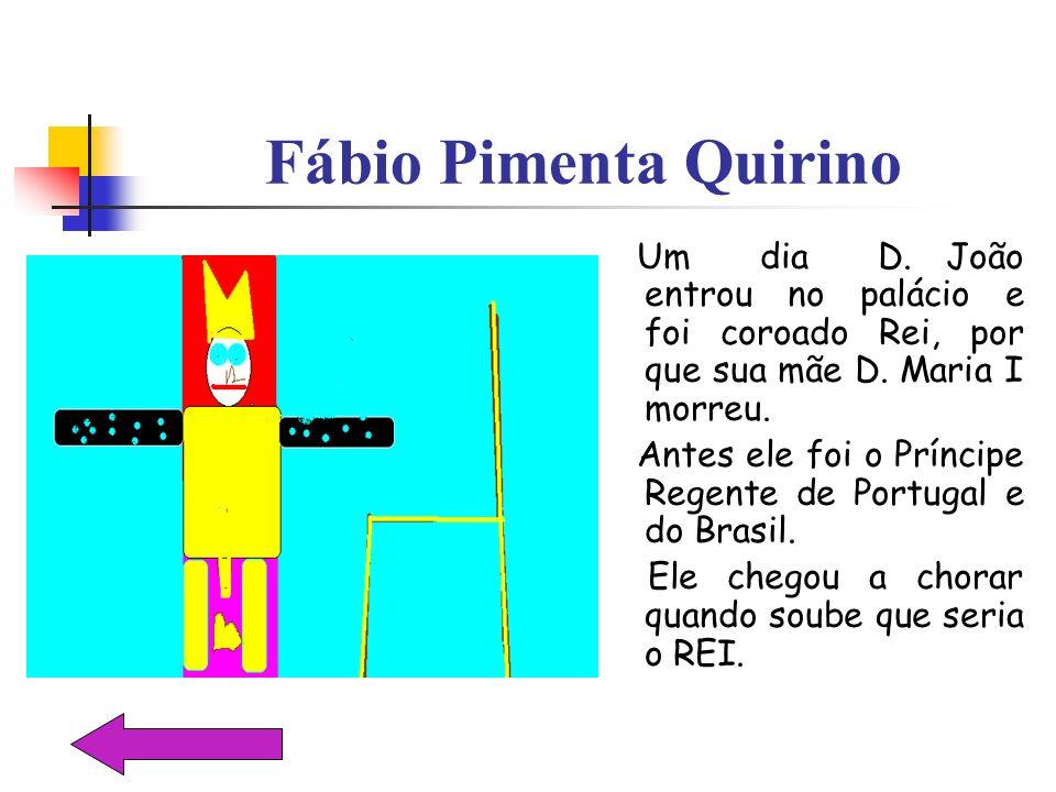 Fábio Pimenta Quirino Um dia D. João entrou no palácio e foi coroado Rei, por que sua mãe D. Maria I morreu. Antes ele foi o Príncipe Regente de Portu