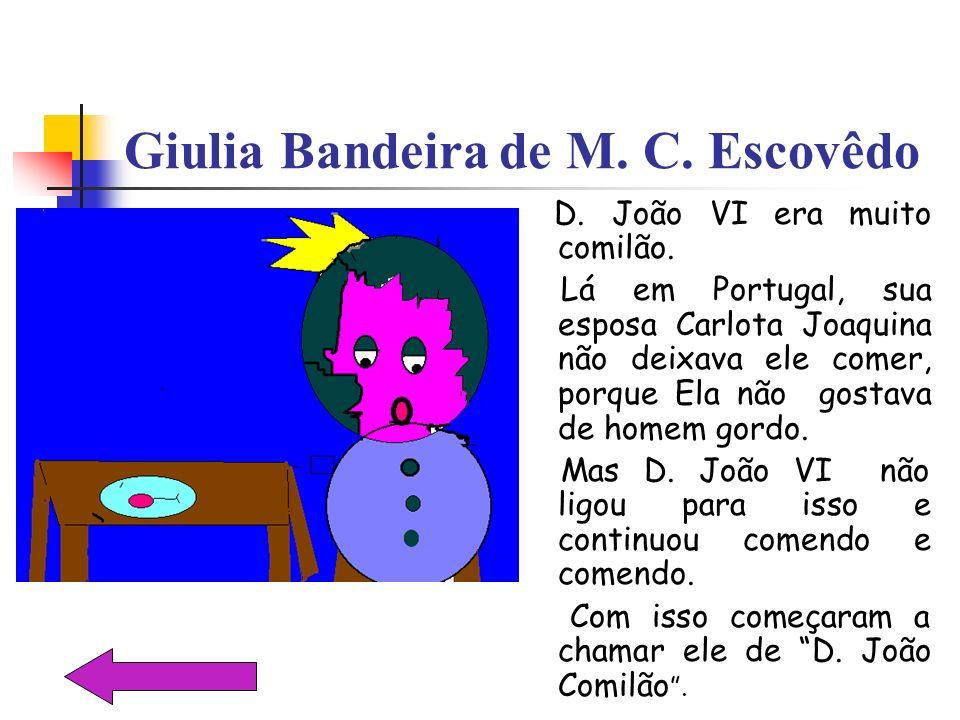 Giulia Bandeira de M. C. Escovêdo D. João VI era muito comilão. Lá em Portugal, sua esposa Carlota Joaquina não deixava ele comer, porque Ela não gost