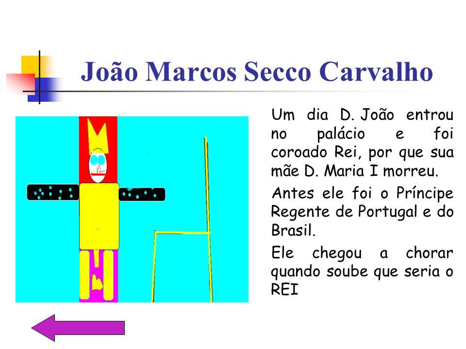 João Marcos Secco Carvalho Um dia D. João entrou no palácio e foi coroado Rei, por que sua mãe D. Maria I morreu. Antes ele foi o Príncipe Regente de