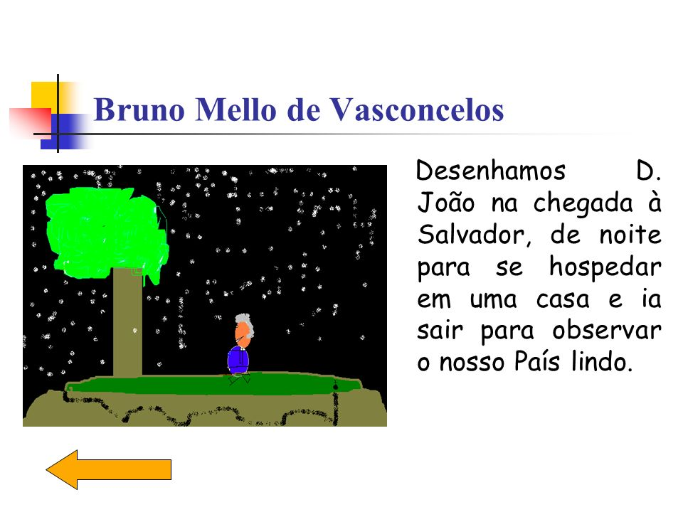 Bruno Mello de Vasconcelos Desenhamos D. João na chegada à Salvador, de noite para se hospedar em uma casa e ia sair para observar o nosso País lindo.