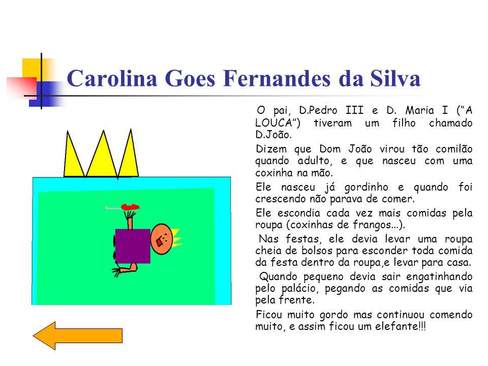 Carolina Goes Fernandes da Silva O pai, D.Pedro III e D. Maria I (A LOUCA) tiveram um filho chamado D.João. Dizem que Dom João virou tão comilão quand