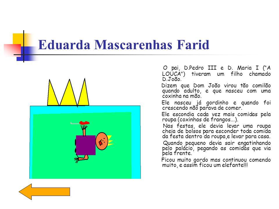 Eduarda Mascarenhas Farid O pai, D.Pedro III e D. Maria I (A LOUCA) tiveram um filho chamado D.João. Dizem que Dom João virou tão comilão quando adult
