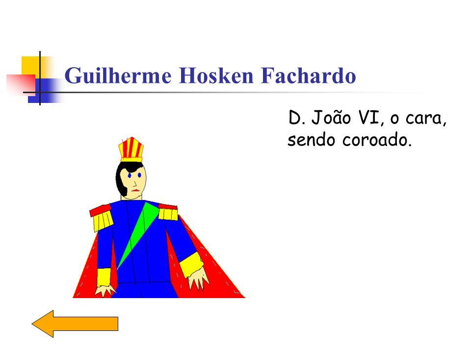 Guilherme Hosken Fachardo D. João VI, o cara, sendo coroado.