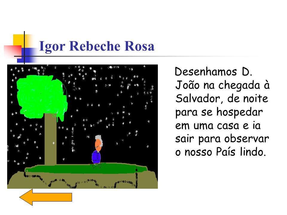 Igor Rebeche Rosa Desenhamos D. João na chegada à Salvador, de noite para se hospedar em uma casa e ia sair para observar o nosso País lindo.
