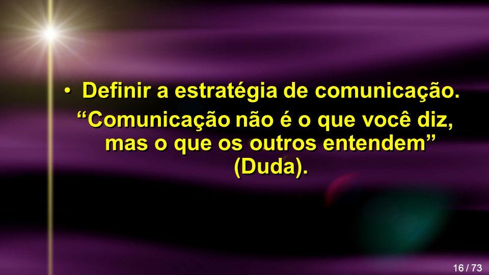 16 / 73 Definir a estratégia de comunicação. Comunicação não é o que você diz, mas o que os outros entendem (Duda). Definir a estratégia de comunicaçã