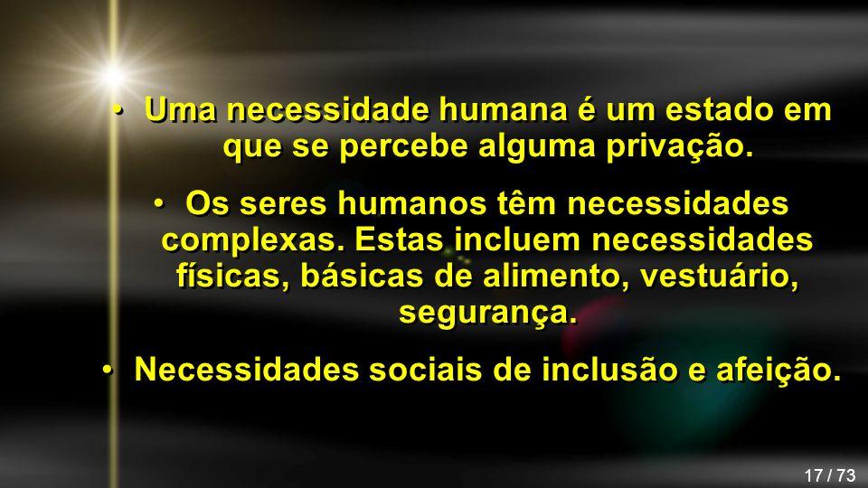 17 / 73 Uma necessidade humana é um estado em que se percebe alguma privação. Os seres humanos têm necessidades complexas. Estas incluem necessidades
