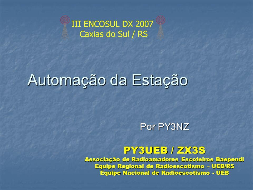 Automação da Estação Por PY3NZ PY3UEB / ZX3S Associação de Radioamadores Escoteiros Baependi Equipe Regional de Radioescotismo – UEB/RS Equipe Naciona