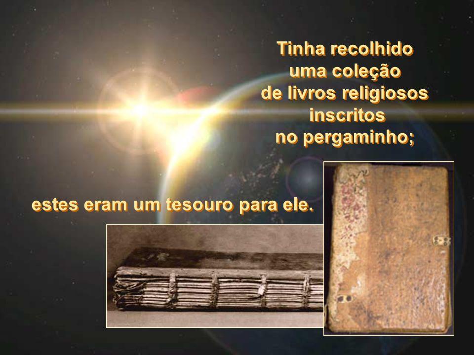 Tinha recolhido uma coleção de livros religiosos inscritos no pergaminho; Tinha recolhido uma coleção de livros religiosos inscritos no pergaminho; estes eram um tesouro para ele.