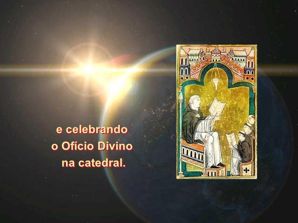 e celebrando o Ofício Divino na catedral. e celebrando o Ofício Divino na catedral.