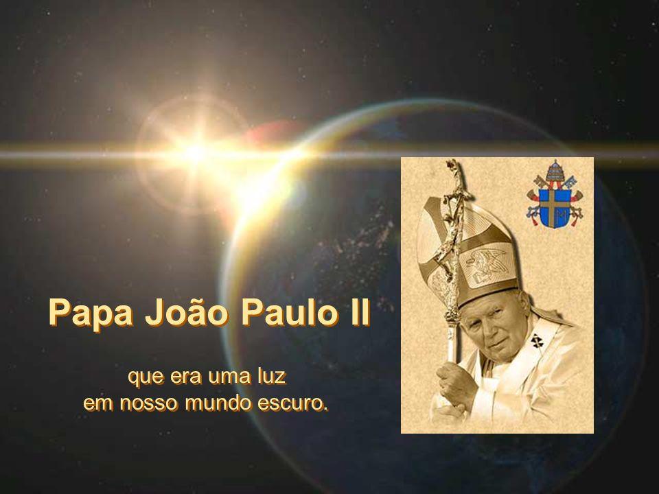Papa João Paulo II que era uma luz em nosso mundo escuro. que era uma luz em nosso mundo escuro.