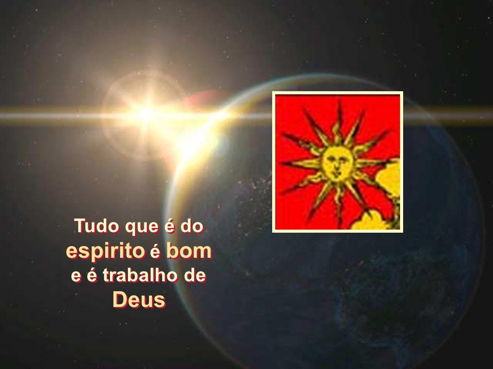 Tudo que é do espirito é bom e é trabalho de Deus Tudo que é do espirito é bom e é trabalho de Deus