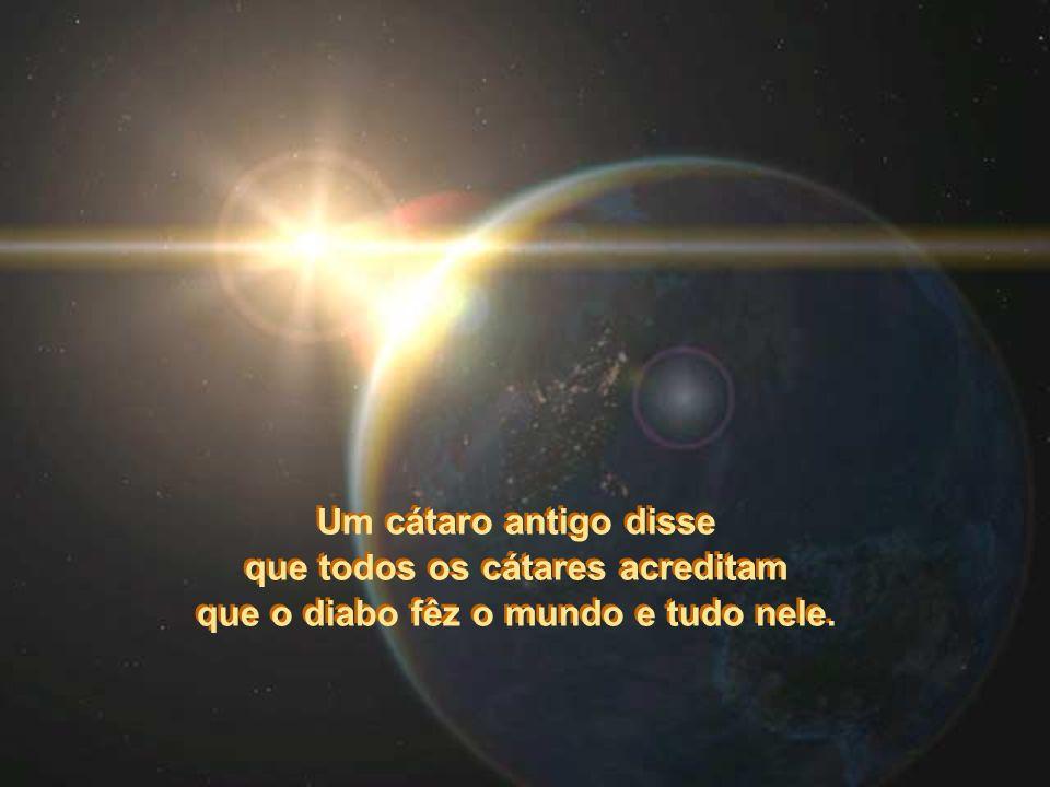 Um cátaro antigo disse que todos os cátares acreditam que o diabo fêz o mundo e tudo nele.