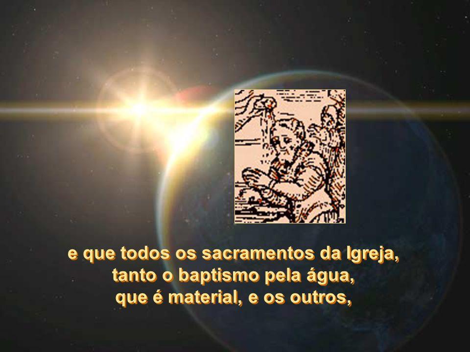 e que todos os sacramentos da Igreja, tanto o baptismo pela água, que é material, e os outros, e que todos os sacramentos da Igreja, tanto o baptismo