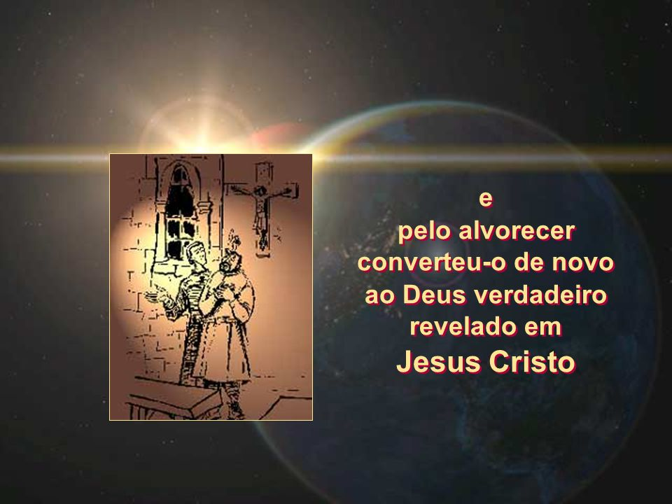 e pelo alvorecer converteu-o de novo ao Deus verdadeiro revelado em Jesus Cristo e pelo alvorecer converteu-o de novo ao Deus verdadeiro revelado em J